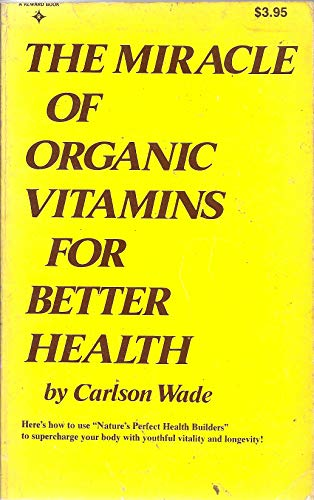 The miracle of organic vitamins for better health.: Wade, Carlson.