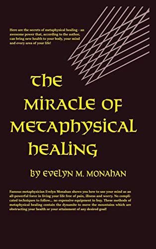 The Miracle of Metaphysical Healing: Monahan, Evelyn M.