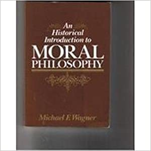 An Historical Introduction to Moral Philosophy: Michael F. Wagner