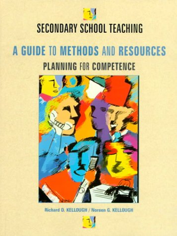Secondary School Teaching: A Guide to Methods: Richard D. Kellough,