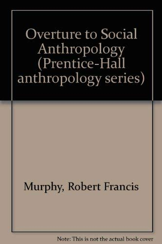 Overture to Social Anthropology (Prentice-Hall anthropology series) (0136474616) by Murphy, Robert Francis