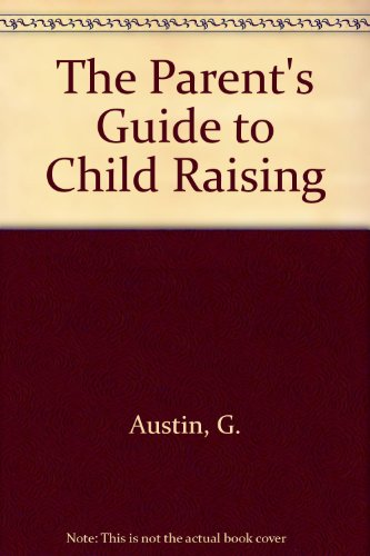 The Parent's Guide to Child Raising: Austin, G.