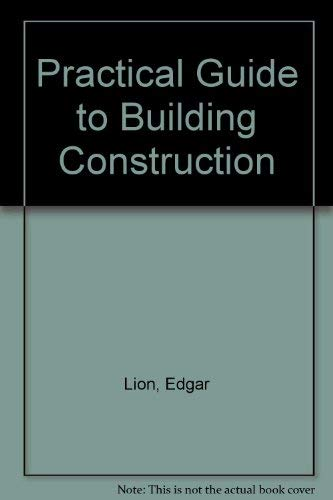 A Practical Guide to Building Construction.: Lion, Edgar.