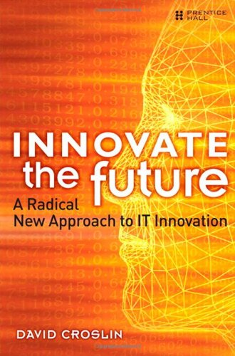 9780137055159: Innovate the Future: A Radical New Approach to IT Innovation