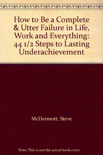 9780137130825: How to Be a Complete & Utter Failure in Life, Work and Everything: 44 1/2 Steps to Lasting Underachievement