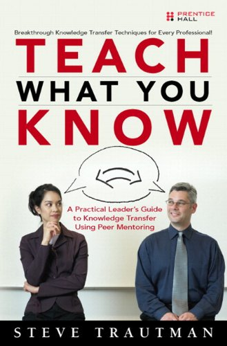 9780137143689: Teach What You Know: A Practical Leader's Guide to Knowledge Transfer Using Peer Mentoring