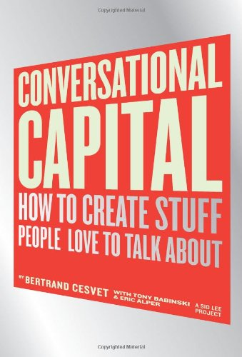 Conversational Capital: How to Ceate Stuff People Love to Talk About