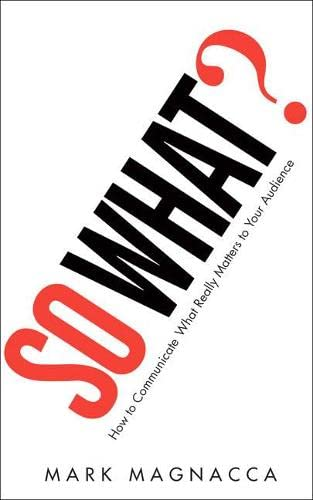 9780137158263: So What?: How to Communicate What Really Matters to Your Audience