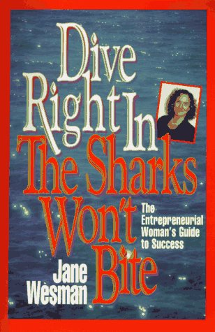 Dive Right in - The Sharks Won't Bite: The Entrepreneurial Woman's Guide to Success: Jane ...