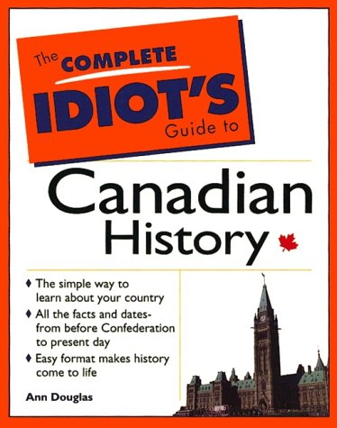 9780137791262: The Complete Idiot's Guide to Canadian History: The Simple Way to Learn about Your Country, All the Facts and Dates from before Confederation to Present Day, Easy Format Makes History Come to Life
