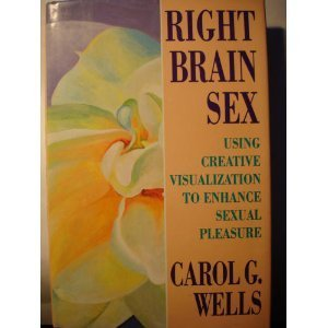 Right Brain Sex: Using Creative Visualization to Enhance Sexual Pleasure: Wells, Carol G.