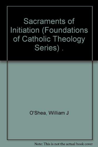 Sacraments of Initiation (Foundations of Catholic Theology): O'Shea, William J.