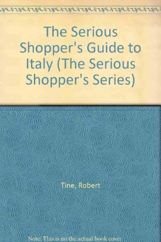 The Serious Shopper's Guide to Italy (The Serious Shopper's Series): Tine, Robert