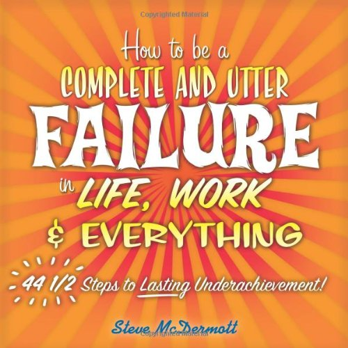 9780138138103: How to be a Complete and Utter Failure in Life, Work and Everything: 44 1/2 Steps to Lasting Underachievement