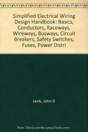 Simplified Electrical Wiring Design Handbook: Basics, Conductors, Raceways, Wireways, Busways, Circuit Breakers, Safety Switches, Fuses, Power Distr (0138140472) by John D. Lenk