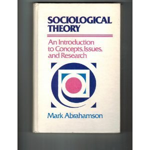 Sociological Theory: An Introduction to Concepts, Issues,: Abrahamson, Mark