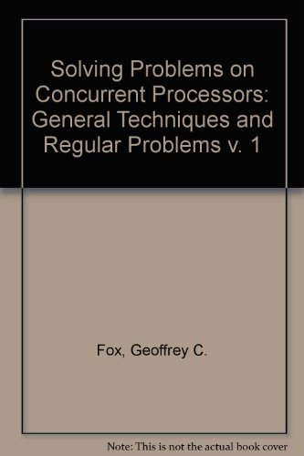 SOLVING PROBLEMS on CONCURRENT PROCESSORS. Volume I: General Techniques and Regular Problems.