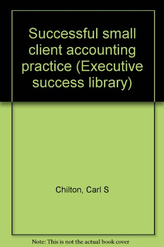Successful small client accounting practice (Executive success library): Chilton, Carl S