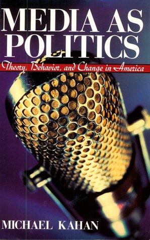 Media As Politics : Theory, Behavior and: Michael Kahan