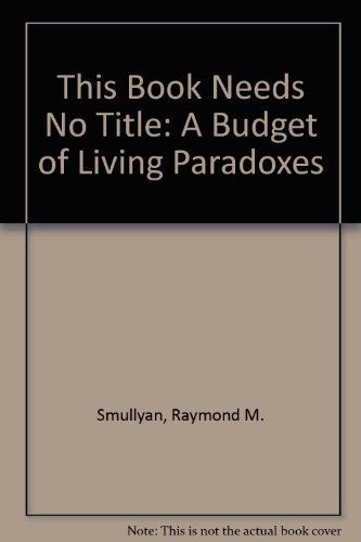 This Book Needs No Title: A Budget of Living Paradoxes: Smullyan, Raymond