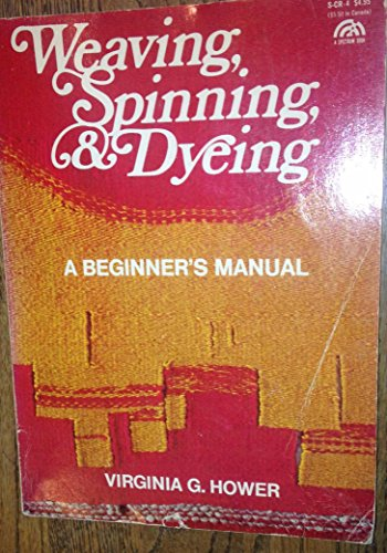 Weaving, Spinning, and Dyeing: A Beginner's Manual: Virginia G. Hower