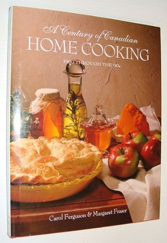 A CENTURY OF CANADIAN HOME COOKING 1900 Through the '90s: Ferguson, Carol & Margaret Fraser