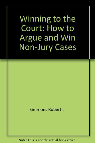 Winning to the court;: How to argue and win non-jury cases: Simmons, Robert L