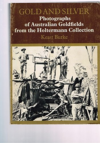 Gold and Silver: Photographs of Australian Goldfields: Burke, Keast.