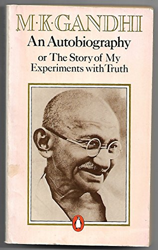 An Autobiography: Or, the Story of My Experiments with Truth: Mahatma Gandhi