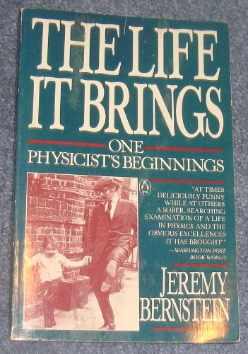 The Life It Brings : One Physicist's: Jeremy Bernstein