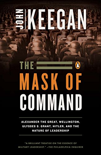 9780140114065: The Mask of Command: Alexander the Great, Wellington, Ulysses S. Grant, Hitler, and the Nature of Lea dership