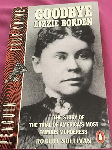 9780140114164: Goodbye Lizzie Borden: The Story of the Trial of America's Most Famous Murderess (Penguin True Crime)