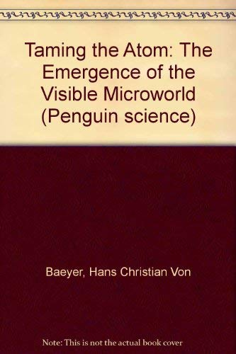 Taming the Atom: The Emergence of the Visible Microworld (Penguin Science) (0140156216) by Hans Christian Von Baeyer