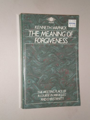 9780140191813: The meaning of forgiveness: the meeting place of 'A course in Miracles' and Christianity
