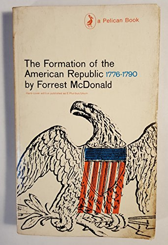 The Formation of the American Republic 1776-1790: Forrest McDonald