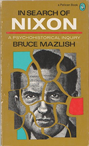 In Search of Nixon: A Psychohistorical Inquiry: Mazlish, Bruce