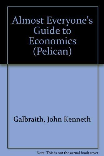 Almost Everyone's Guide to Economics: Galbraith, John Kenneth;