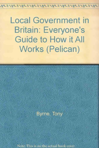 Local Government In Britain, Everyone's Guide To How It All Works: Byrne, Tony