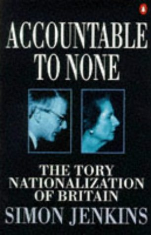 9780140245028: Accountable to None: The Tory Nationalization of Britain
