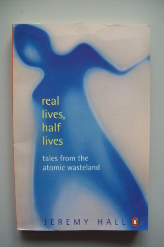 9780140256161: Real Lives, Half Lives: Tales from the Atomic Wasteland