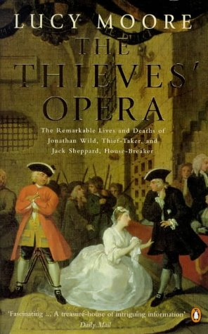 9780140261646: The Thieves' Opera: The Remarkable Lives and Deaths of Jonathan Wild, Thief-taker and Jack Sheppard, House-breaker