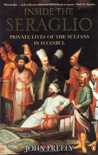 Inside the Seraglio: Private Lives of the Sultans in Istanbul: Freely, John