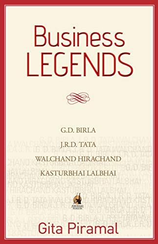 Business Legends: G.D. Birla, J.R.D. Tata, Walchand Hirachand and Kasturbhai Lalbhai: Gita Piramal
