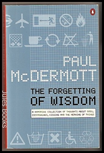 The Forgetting of Wisdom: Funny Ideas About Cockroaches, Gods, Kissing and the Meaning of Things: ...