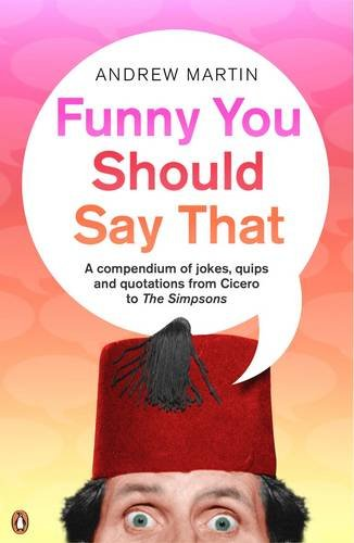 You Should Say That: A Comendium Of Jokes Quips And Quotations From Cicero To The Simp: Martin, ...