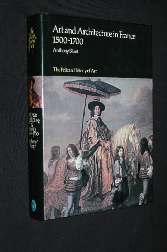 Art and Architecture in France, 1500-1700 (Hist of Art): Blunt, Anthony
