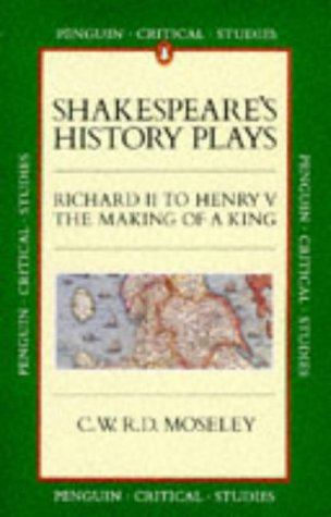 Shakespeare's History Plays. Richard II to Henry V. The Making of a King.: Moseley, C W R D