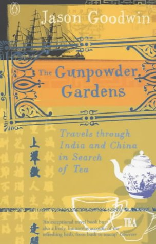 The Gunpowder Gardens: Travels Through India and China in Search of Tea: Goodwin, Jason