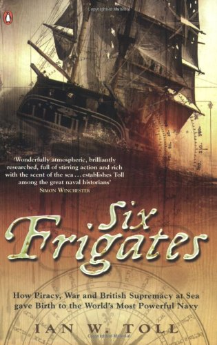 9780141014562: Six Frigates: How Piracy, War and British Supremacy at Sea Gave Birth to the World's Most Powerful Navy