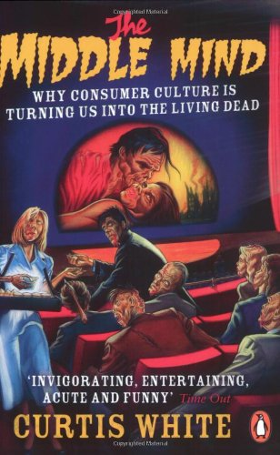 Middle Mind: Why Consumer Culture Is Turning Us Into the Living Dead (0141016752) by White, Curtis